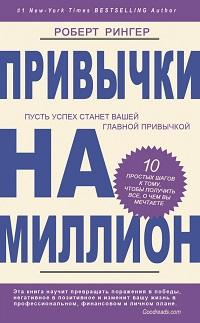 Роберт Рингер «Привычки на миллион. 10 простых шагов к тому, чтобы получить все, о чем вы мечтаете»