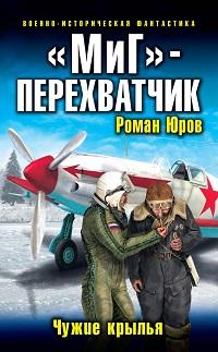Роман Юров ««МиГ» – перехватчик. Чужие крылья»