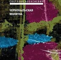 Светлана Алексиевич «Чернобыльская молитва. Хроника будущего»