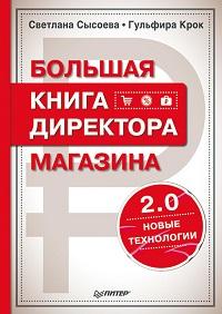 Светлана Сысоева, Гульфира Крок «Большая книга директора магазина 2.0. Новые технологии»