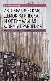 Уильям Нисканен «Автократическая, демократическая и оптимальная формы правления. Фискальные решения и экономические результаты»