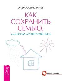 Александр Кичаев «Как сохранить семью, или Когда лучше развестись»