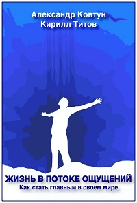 Александр Ковтун, Кирилл Титов «Жизнь в потоке ощущений. Как стать главным в своем мире?»