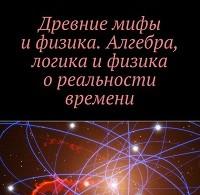 Александр Мальцев «Древние мифы и физика. Алгебра, логика и физика о реальности времени»