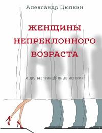 Александр Цыпкин «Женщины непреклонного возраста идр.беспринцЫпные рассказы»
