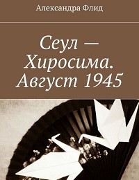 Александра Флид «Сеул – Хиросима. Август 1945»