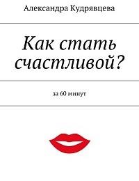 Александра Кудрявцева «Как стать счастливой?»