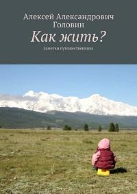 Алексей Головин «Как жить? Заметки путешественника»