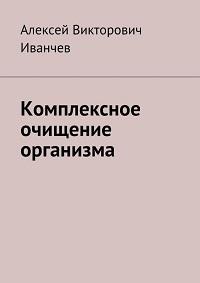 Алексей Иванчев «Комплексное очищение организма»
