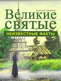 Алексей Семенов «Великие святые. Неизвестные факты»