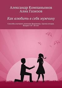 Алик Газизов, Александр Компаньонов «Как влюбить в себя мужчину. Способы улучшить женские феромоны. Группа вторая. Возраст 18-28 лет»