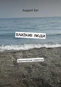 Андрей Бат «Близкие люди. Эротические новеллы»
