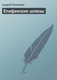 Андрей Платонов «Епифанские шлюзы»