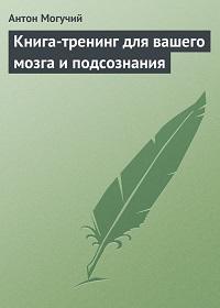 Антон Могучий «Книга-тренинг для вашего мозга и подсознания»