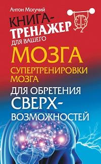 Антон Могучий «Супертренировки мозга для обретения сверхвозможностей»