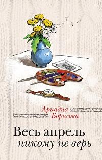 Ариадна Борисова «Весь апрель никому не верь»