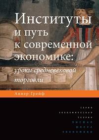 Авнер Грейф «Институты и путь к современной экономике. Уроки средневековой торговли»