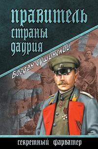 Богдан Сушинский «Правитель страны Даурия»