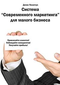 Денис Пилипчук «Система «Современного маркетинга» для малого бизнеса»