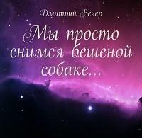 Дмитрий Вечер «Мы просто снимся бешеной собаке…»