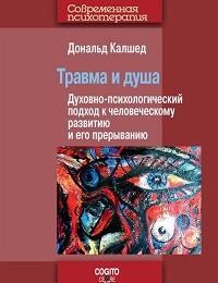 Дональд Калшед «Травма и душа. Духовно-психологический подход к человеческому развитию и его прерыванию»