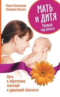 Екатерина Оксанен, Мария Каменецкая «Мать и дитя. Первый год вместе. Путь к обретению телесной и душевной близости»
