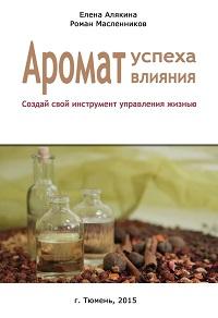Елена Алякина «Аромат успеха – аромат влияния. Создай свой инструмент управления жизнью»