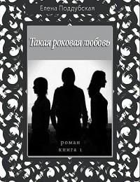 Елена Поддубская «Такая роковая любовь. Роман. Книга 1»
