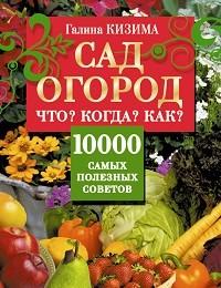 Галина Кизима «Сад и огород. Что? Когда? Как? 10000 самых полезных советов»