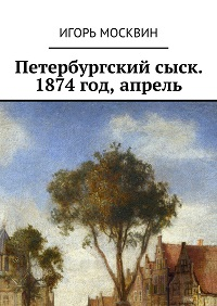 Игорь Москвин «Петербургский сыск. 1874год, апрель»