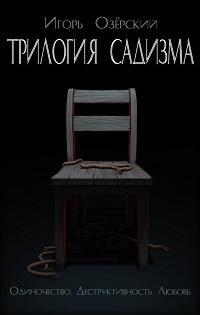 Игорь Озёрский «Трилогия садизма: Одиночество. Деструктивность. Любовь»