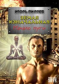 Игорь Пиляев «Земля изначальная. Начало пути»