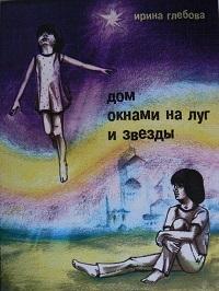 Ирина Глебова «Дом окнами на луг и звёзды»