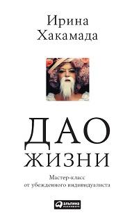 Ирина Хакамада «Дао жизни: Мастер-класс от убежденного индивидуалиста»