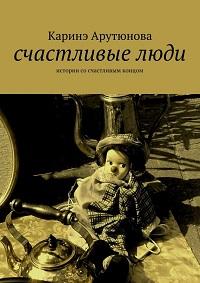 Каринэ Арутюнова «Счастливые люди»
