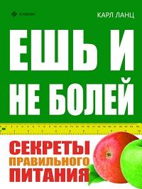 Карл Ланц «Ешь и не болей. Секреты правильного питания»