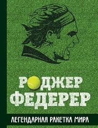 Крис Бауэрс «Роджер Федерер. Легендарная ракетка мира»