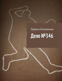 Лариса Капицына «Дело №346»