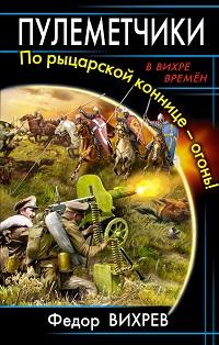 Литагент «ИП Махров», Федор Вихрев «Пулеметчики. По рыцарской коннице – огонь!»