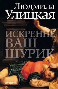 Людмила Улицкая «Искренне ваш Шурик»