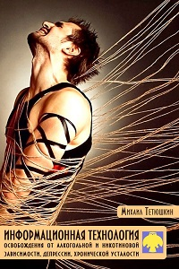 М. Тетюшкин «Информационная технология освобождения от алкогольной и никотиновой зависимости, депрессии, хронической усталости»