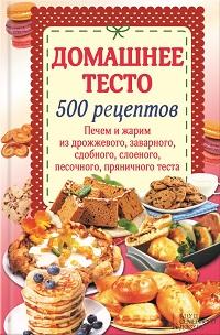 Наталия Попович «Домашнее тесто. 500 рецептов. Печем и жарим из дрожжевого, заварного, сдобного, слоеного, песочного, пряничного теста»