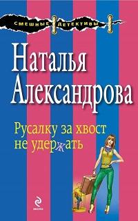 Наталья Александрова «Русалку за хвост не удержать»