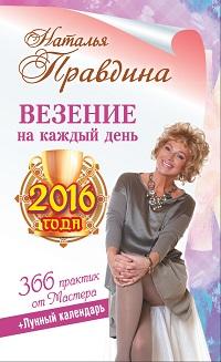Наталья Правдина «Везение на каждый день 2016 года. 366 практик от Мастера. Лунный календарь»