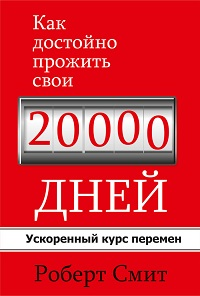 Роберт Смит «Какдостойно прожить свои 20000дней»