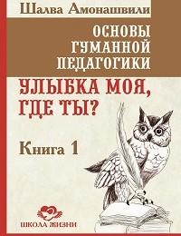 Шалва Амонашвили «Основы гуманной педагогики. Книга 1. Улыбка моя, где ты?»