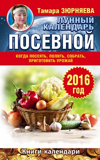 Тамара Зюрняева «Когда посеять, полить, собрать, приготовить урожай. Лунный календарь на 2016 год»