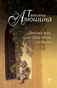 Татьяна Алюшина «Девочка моя, или Одна кровь на двоих»