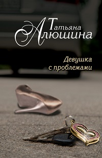 Татьяна Алюшина «Девушка с проблемами»