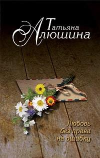 Татьяна Алюшина «Любовь без права на ошибку»